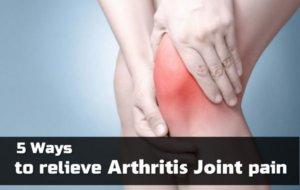 5 Ways to Relieve Arthritis Joint Pain